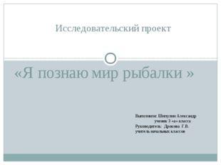 «Я познаю мир рыбалки » Исследовательский проект Выполнили: Шипулин Александ