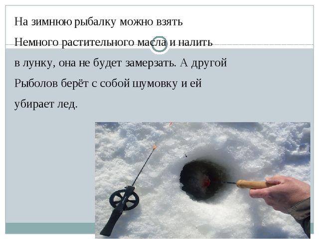 На зимнюю рыбалку можно взять Немного растительного масла и налить в лунку,...