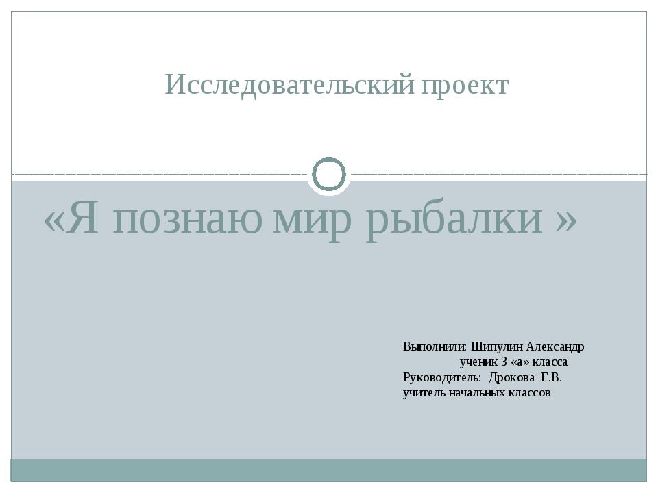 «Я познаю мир рыбалки » Исследовательский проект Выполнили: Шипулин Александ...