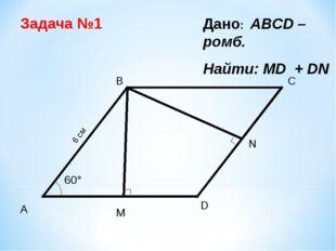 C M Дано: ABCD – ромб. Найти: МD + DN Задача №1