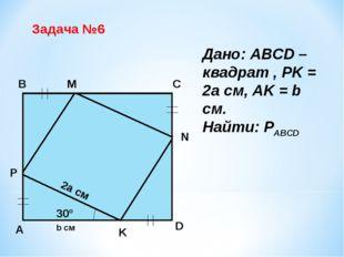 Задача №6 B C A D N M P K 30° 2a см b см Дано: ABCD – квадрат , PK = 2a см, A