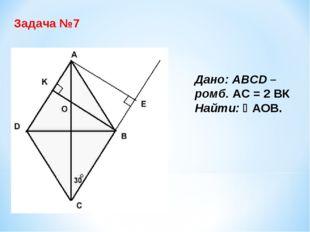 Задача №7 Дано: ABCD – ромб. АС = 2 ВК Найти: АОВ.