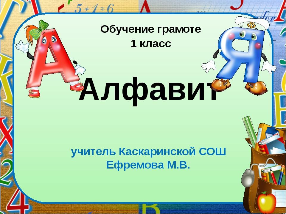 учитель Каскаринской СОШ Ефремова М.В. Алфавит Обучение грамоте 1 класс lick...
