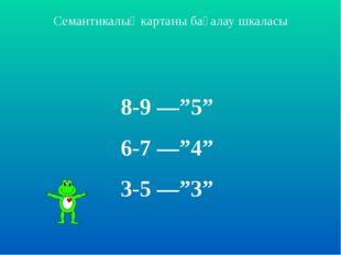 """Семантикалық картаны бағалау шкаласы 8-9 ––""""5"""" 6-7 ––""""4"""" 3-5 ––""""3"""""""