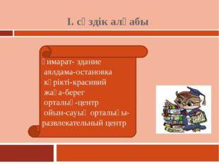 І. сөздік алқабы ғимарат- здание аялдама-остановка көрікті-красивий жаға-бере