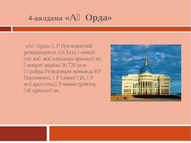 4-аялдама «Ақ Орда» «Ақ Орда» Қ.Р Президентінің резиденциясы. Ол Есіл өзеніні...