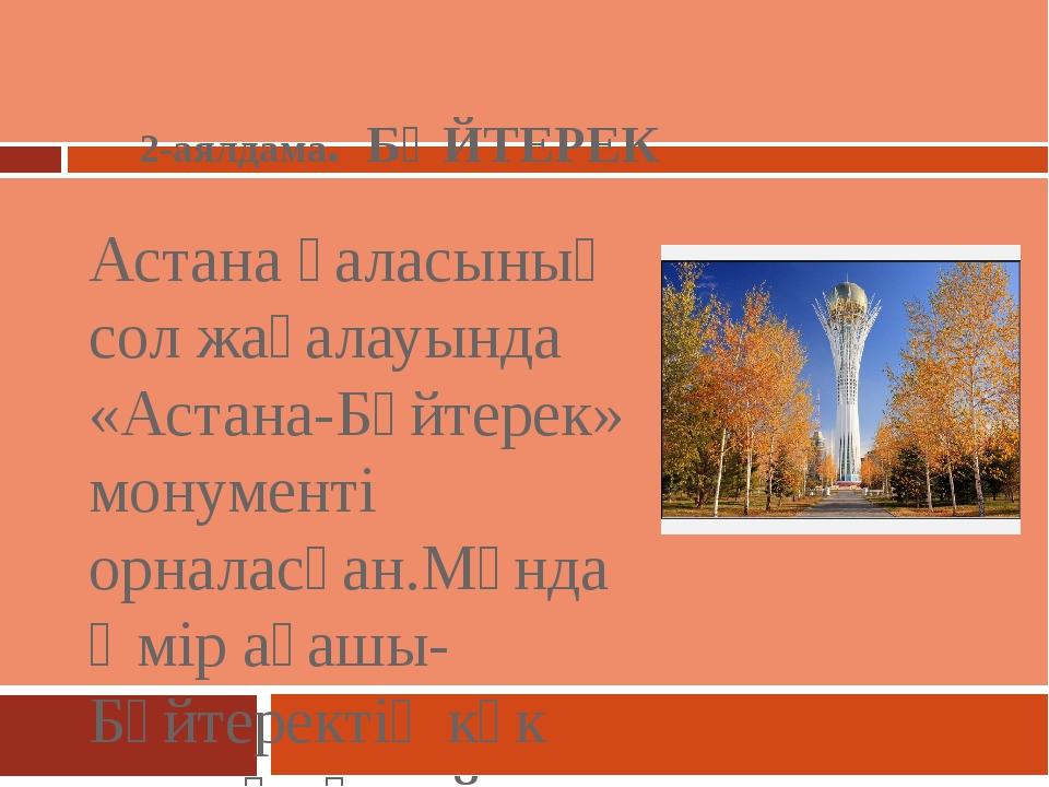 2-аялдама. БӘЙТЕРЕК Астана қаласының сол жағалауында «Астана-Бәйтерек» монуме...