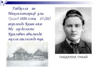 Габдуллаҗан Мөхәммәтгариф улы Тукаев 1886 елның 13 (26) апрелендә Казан өязе