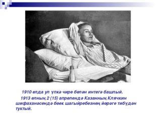 1910 елда ул үпкә чире белән интегә башлый. 1913 елның 2 (15) апрелендә Каза