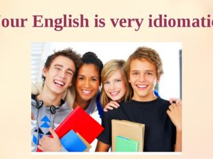 """Your English is very idiomatic!"""