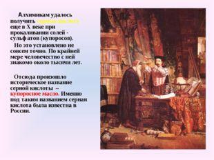 Алхимикам удалось получить серную кислоту еще в X веке при прокаливании соле