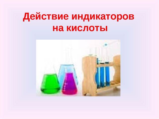 Действие индикаторов на кислоты .