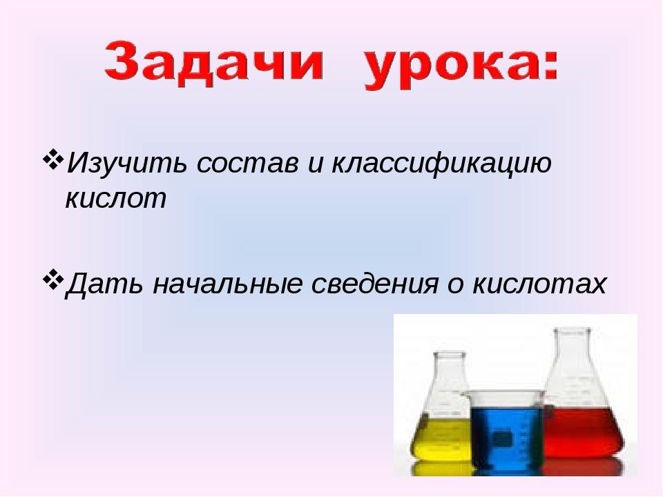 Изучить состав и классификацию кислот Дать начальные сведения о кислотах
