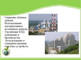 Снижение объёмов добычи Использование альтернативных источников энергии Увели
