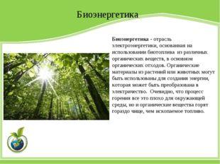 Биоэнергетика Биоэнергетика - отрасль электроэнергетики, основанная на исполь