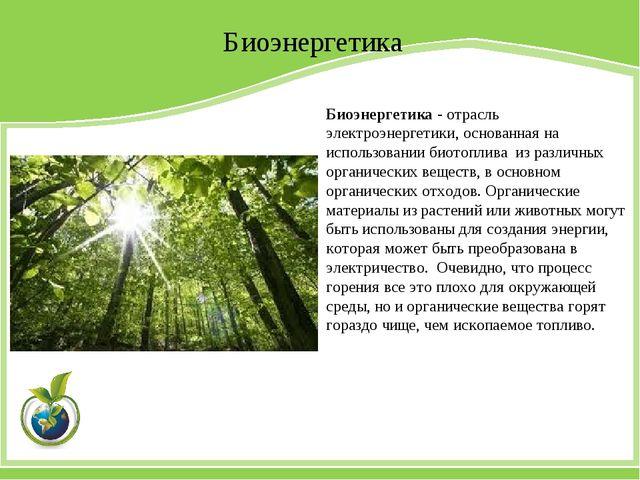Биоэнергетика Биоэнергетика - отрасль электроэнергетики, основанная на исполь...