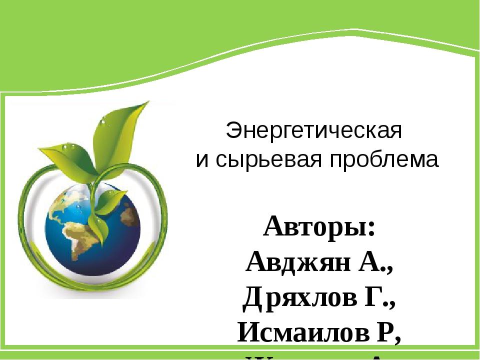 Энергетическая и сырьевая проблема Авторы: Авджян А., Дряхлов Г., Исмаилов Р,...