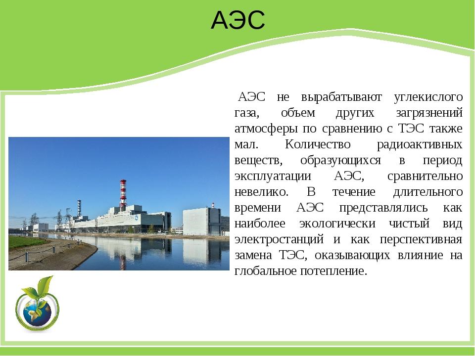 АЭС АЭС не вырабатывают углекислого газа, объем других загрязнений атмосферы...