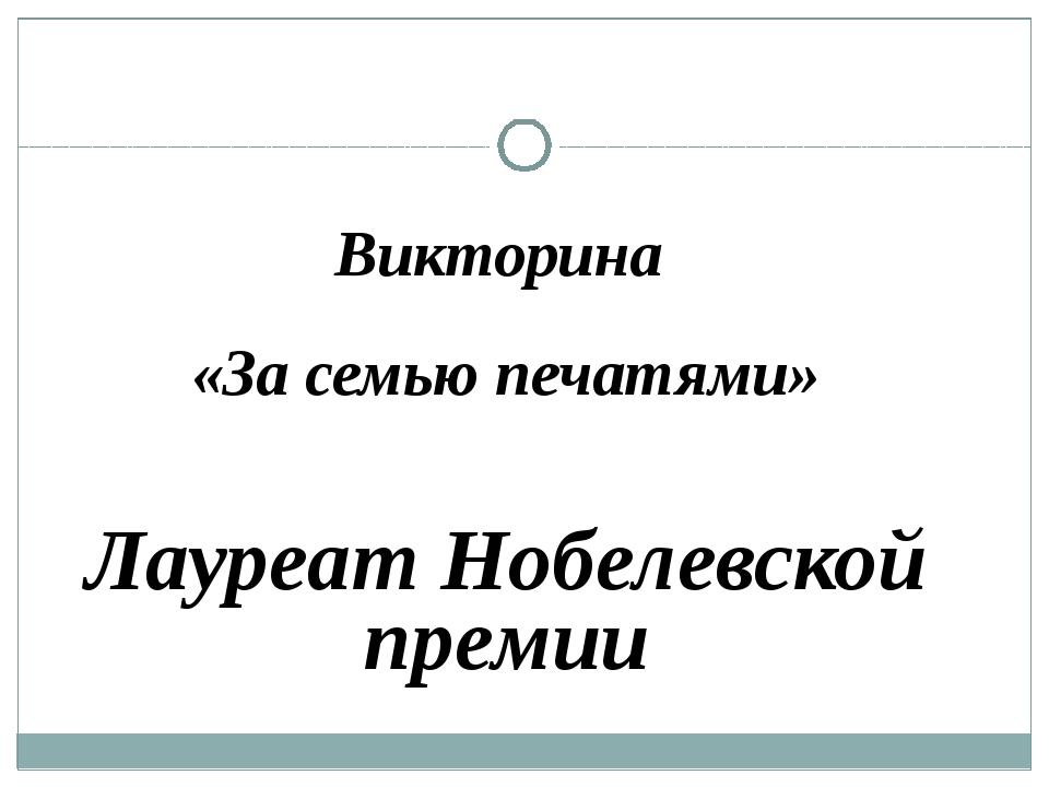 Викторина «За семью печатями» Лауреат Нобелевской премии