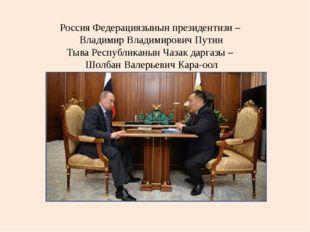 Россия Федерациязынын президентизи – Владимир Владимирович Путин Тыва Респуб