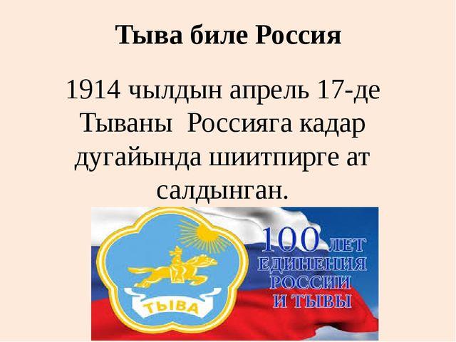 Тыва биле Россия 1914 чылдын апрель 17-де Тываны Россияга кадар дугайында шии...