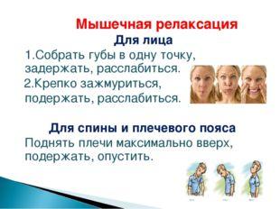 Мышечная релаксация Для лица 1.Собрать губы в одну точку, задержать, расс