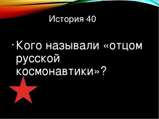 История 40 Кого называли «отцом русской космонавтики»?