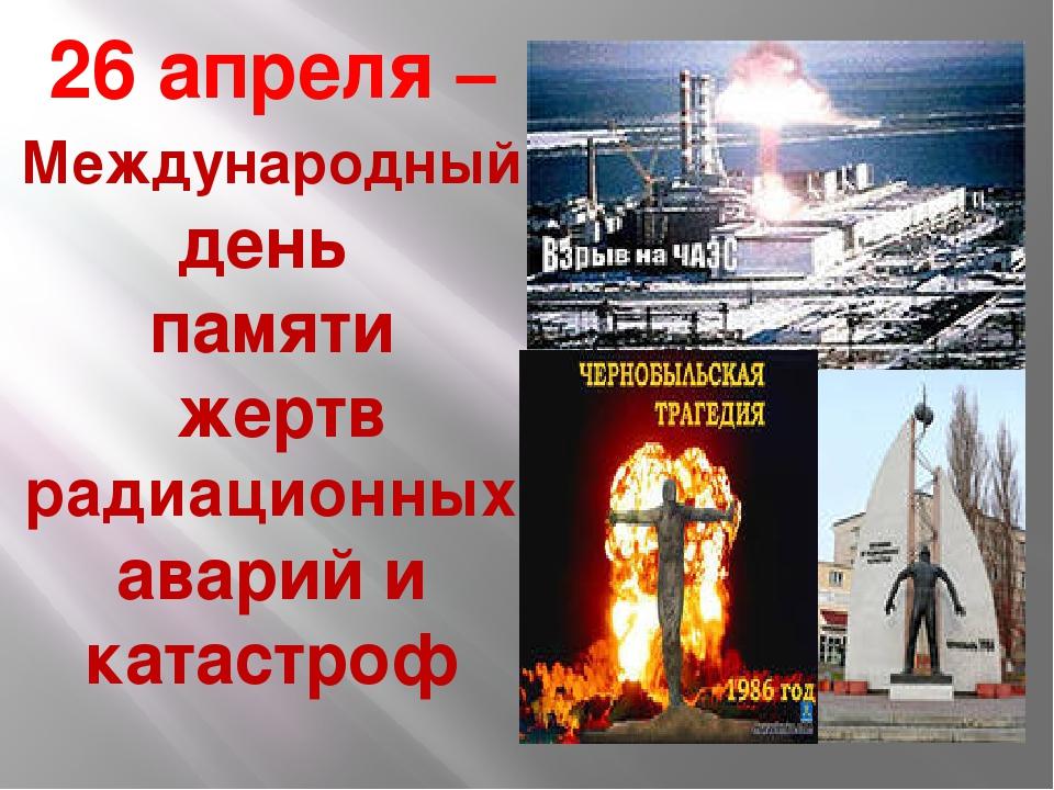 26 апреля –Международный день памяти жертв радиационных аварий и катастроф