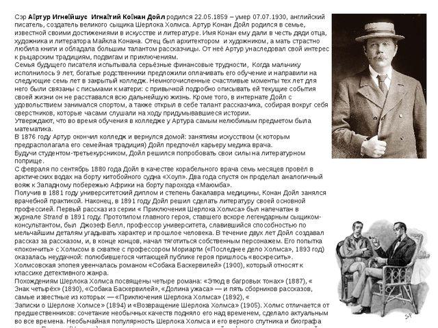 СэрА́ртур Игне́йшус Игна́тийКо́нан Дойл родился 22.05.1859 – умер 07.07.193...