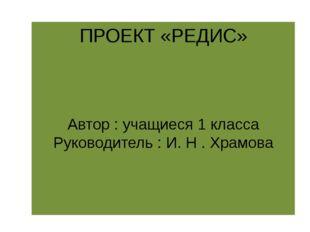 ПРОЕКТ «РЕДИС» Автор : учащиеся 1 класса Руководитель : И. Н . Храмова