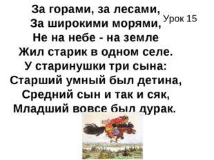 Урок 15 . За горами, за лесами, За широкими морями, Не на небе - на земле Жил
