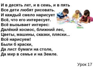 Урок 17 И в десять лет, и в семь, и в пять Все дети любят рисовать. И кажды