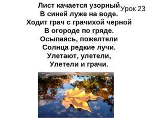 Урок 23 Лист качается узорный В синей луже на воде. Ходит грач с грачихой чер