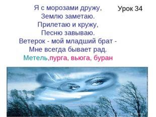 Урок 34 Я с морозами дружу, Землю заметаю. Прилетаю и кружу, Песню завываю. В