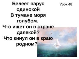 Урок 48 Белеет парус одинокой В тумане моря голубом. Что ищет он в стране да