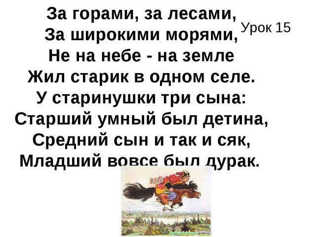 Урок 15 . За горами, за лесами, За широкими морями, Не на небе - на земле Жил...