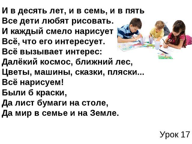 Урок 17 И в десять лет, и в семь, и в пять Все дети любят рисовать. И кажды...