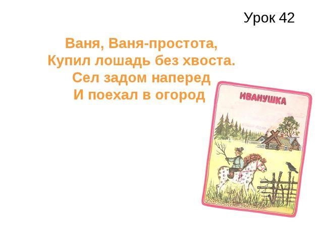 Урок 42 Ваня, Ваня-простота, Купил лошадь без хвоста. Сел задом наперед И пое...