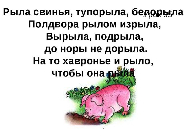 Урок 95 Рыла свинья, тупорыла, белорыла, Полдвора рылом изрыла, Вырыла, подры...