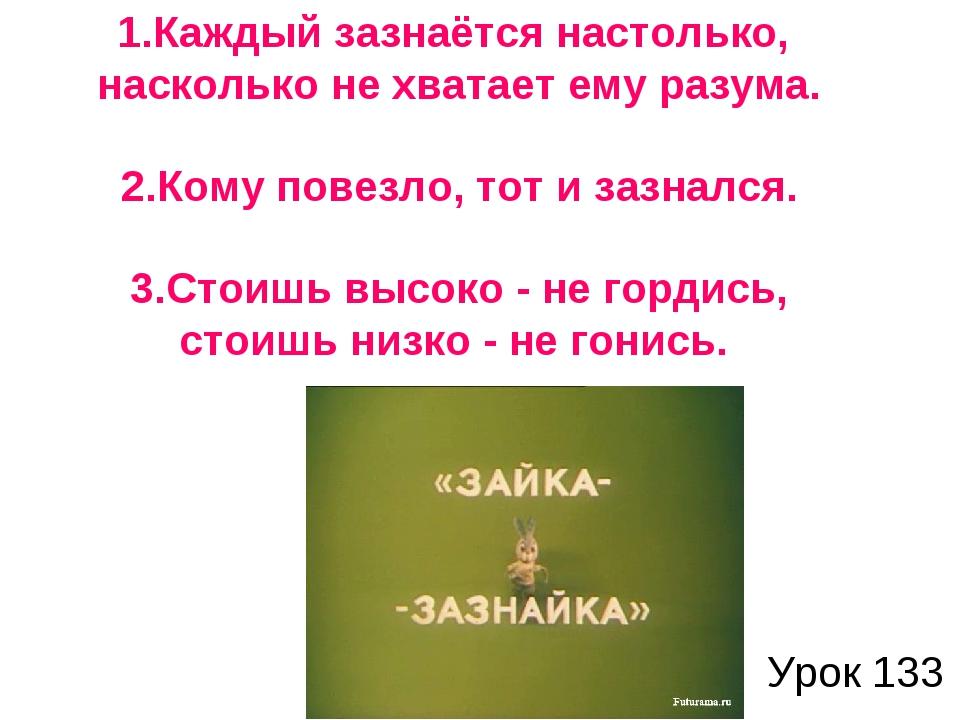 Урок 133 1.Каждый зазнаётся настолько, насколько не хватает ему разума. 2.Ком...