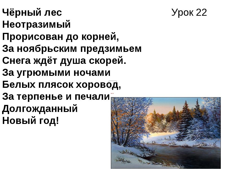 Урок 22 Чёрный лес Неотразимый Прорисован до корней, За ноябрьским предзимьем...