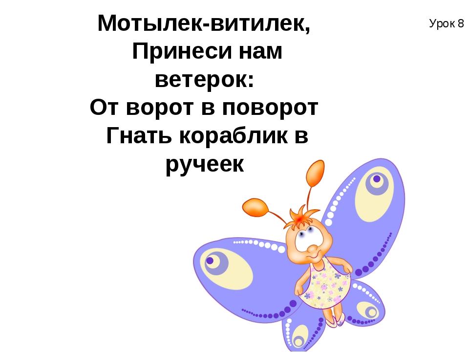 Урок 8 Мотылек-витилек, Принеси нам ветерок: От ворот в поворот Гнать кора...