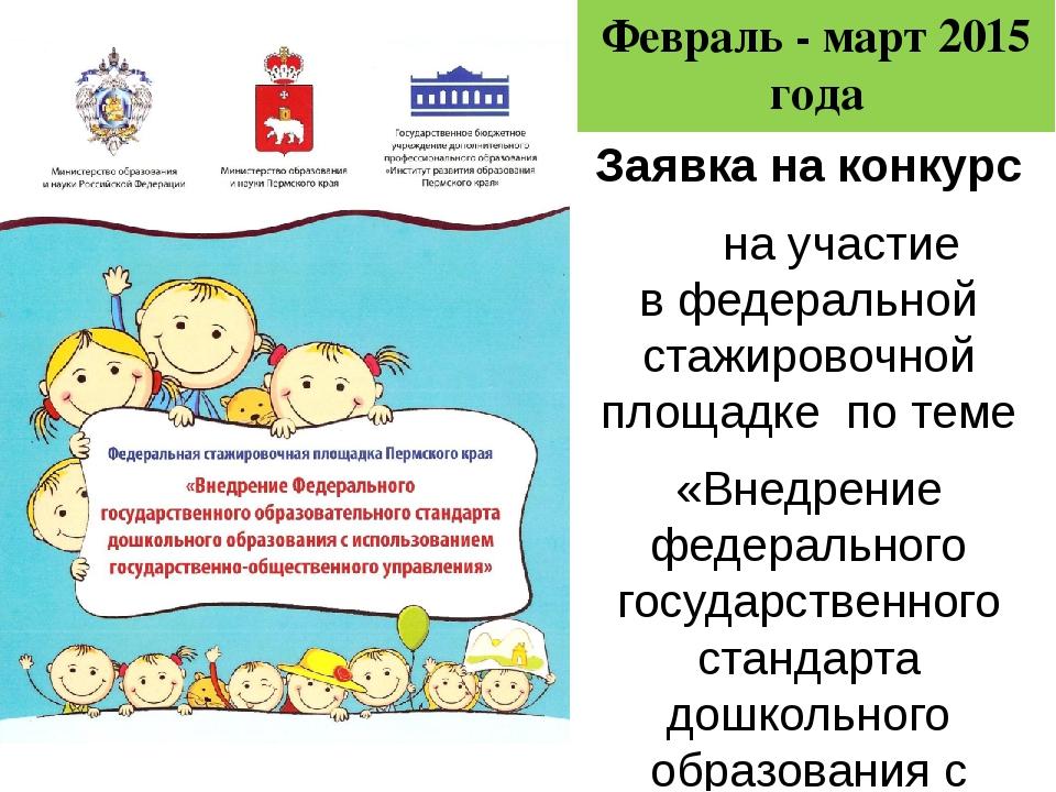 Февраль - март 2015 года Заявка на конкурс на участие вфедеральной стажирово...
