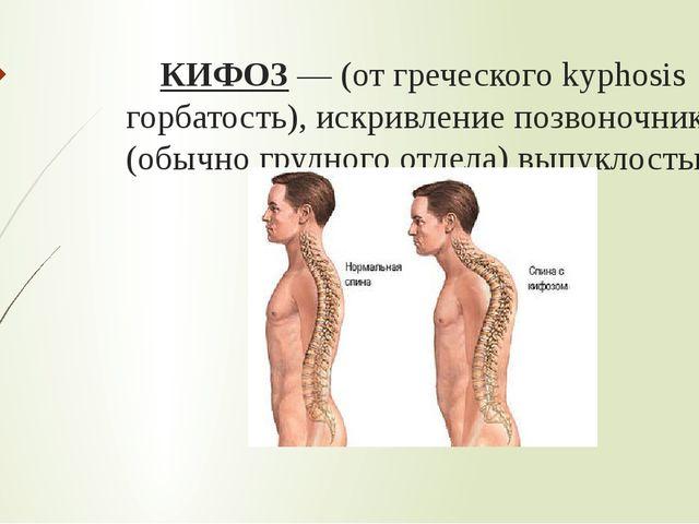 КИФОЗ— (от греческого kyphosis горбатость), искривление позвоночника (обычно...