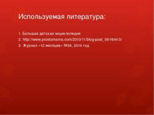 Используемая литература: 1. Большая детская энциклопедия 2. http://www.prosto