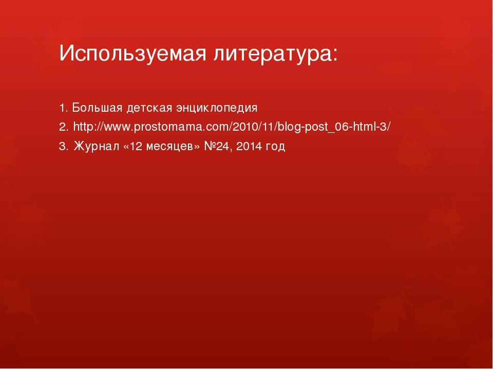 Используемая литература: 1. Большая детская энциклопедия 2. http://www.prosto...