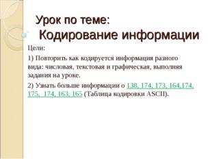 Урок по теме: Кодирование информации Цели: 1) Повторить как кодируется информ