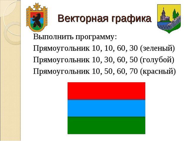 Векторная графика Выполнить программу: Прямоугольник 10, 10, 60, 30 (зеленый)...