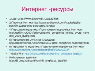 Интернет -ресурсы 1)Цветы-ttp://www.photowall.ru/cat33.htm 2)Песенка Фунтика-