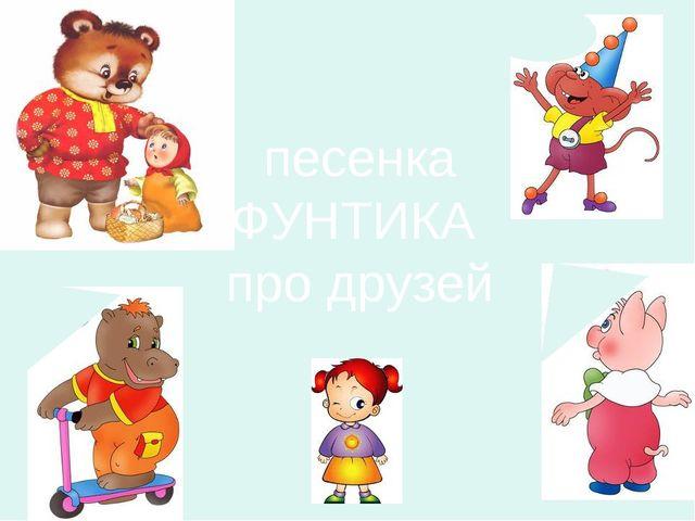 песенка ФУНТИКА про друзей